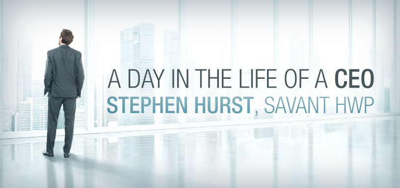 Day in the Life of a CEO—Stephen Hurst, Savant HWP